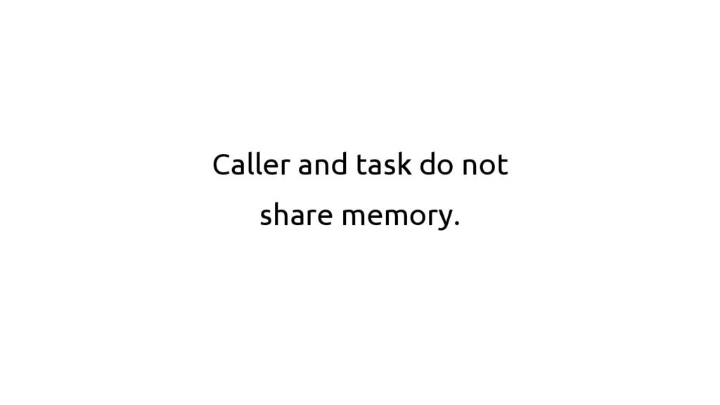 Caller and task do not share memory.