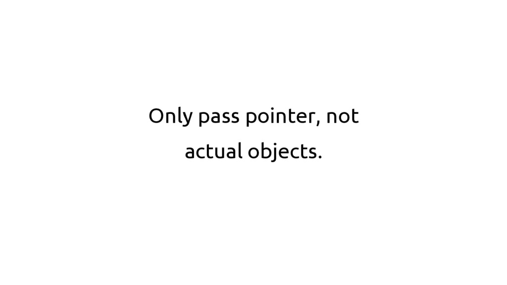 Only pass pointer, not actual objects.