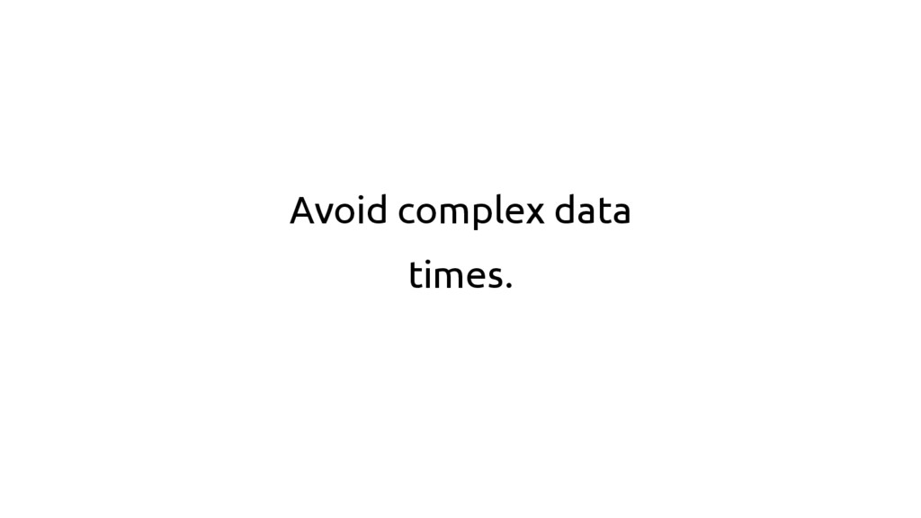 Avoid complex data times.