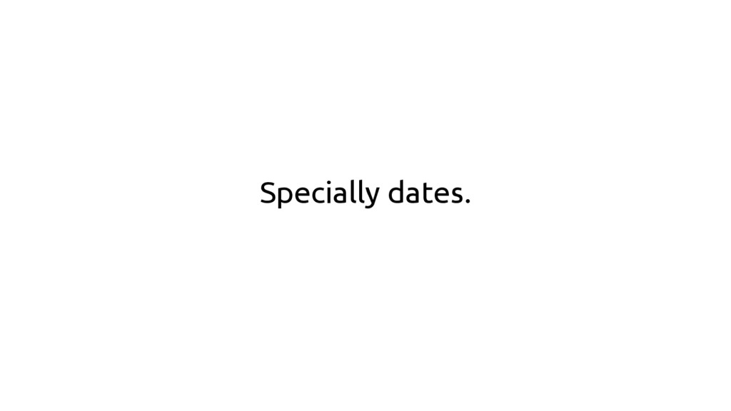 Specially dates.