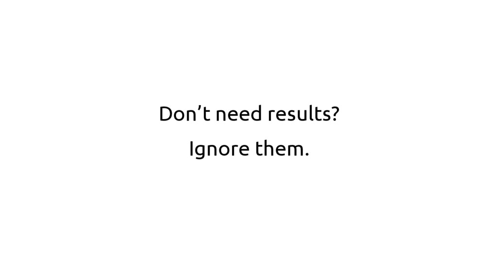 Don't need results? Ignore them.