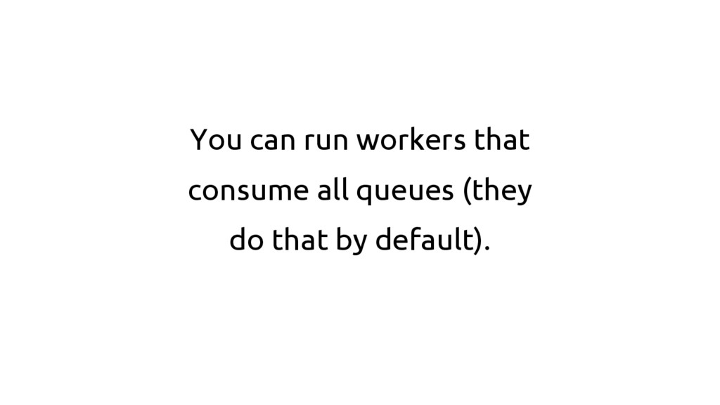You can run workers that consume all queues (th...