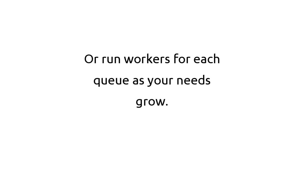 Or run workers for each queue as your needs gro...
