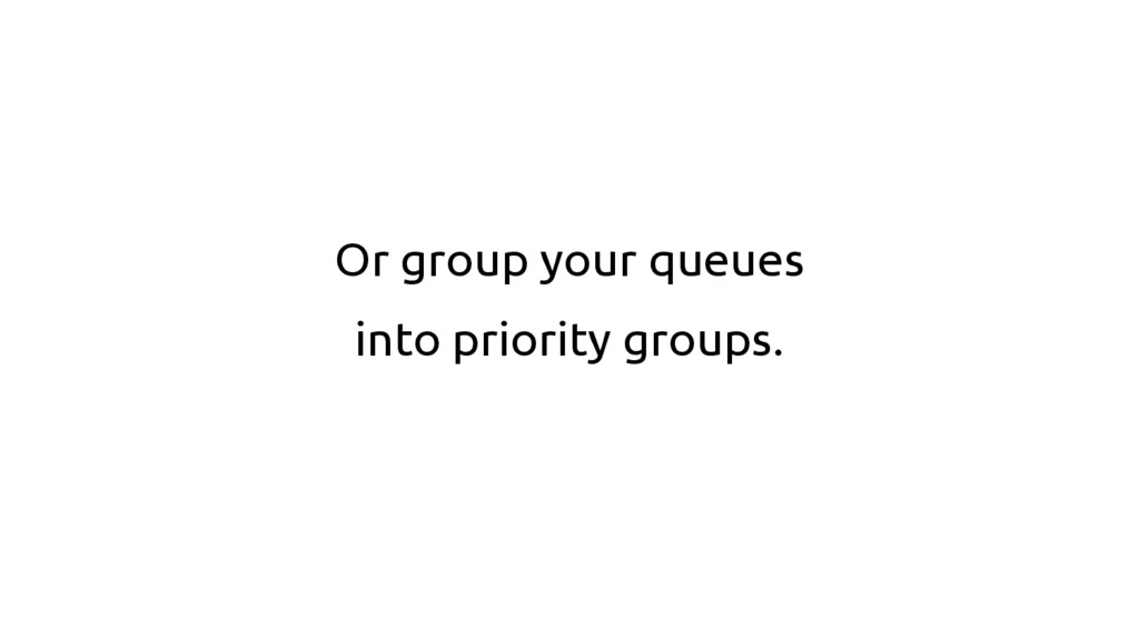 Or group your queues into priority groups.