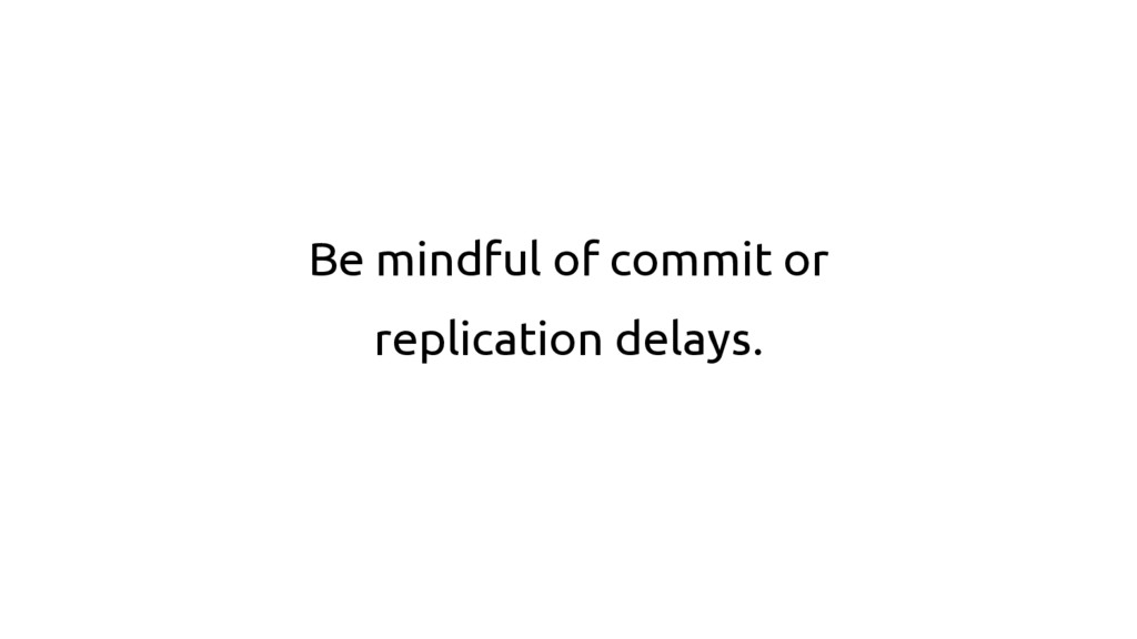 Be mindful of commit or replication delays.