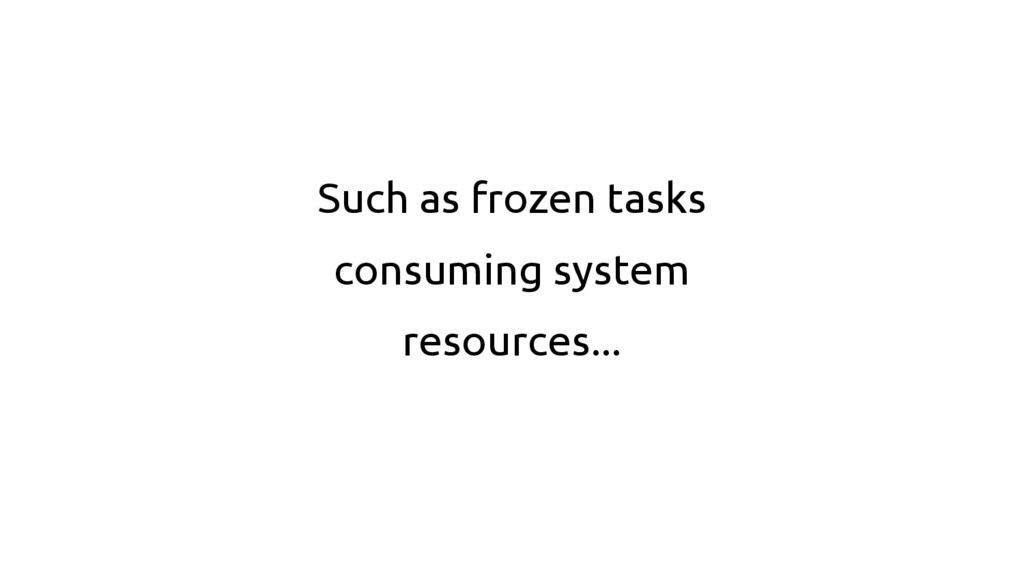 Such as frozen tasks consuming system resources...