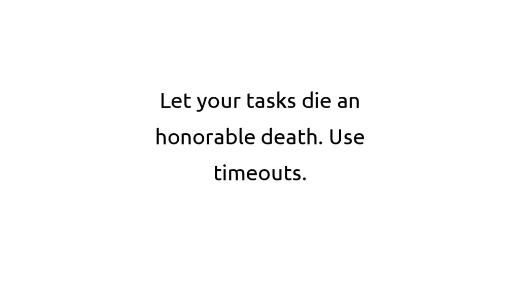 Let your tasks die an honorable death. Use time...