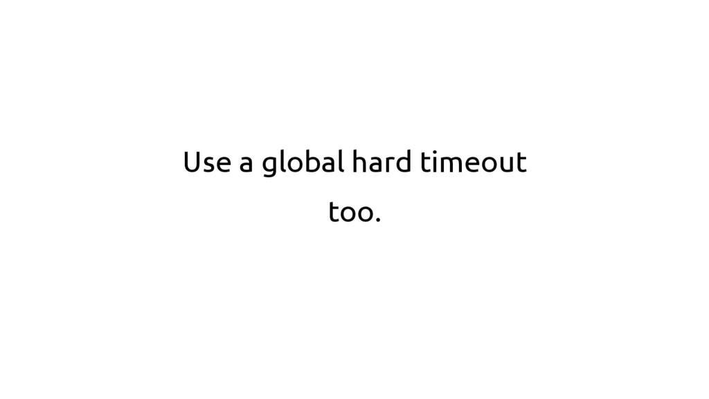 Use a global hard timeout too.