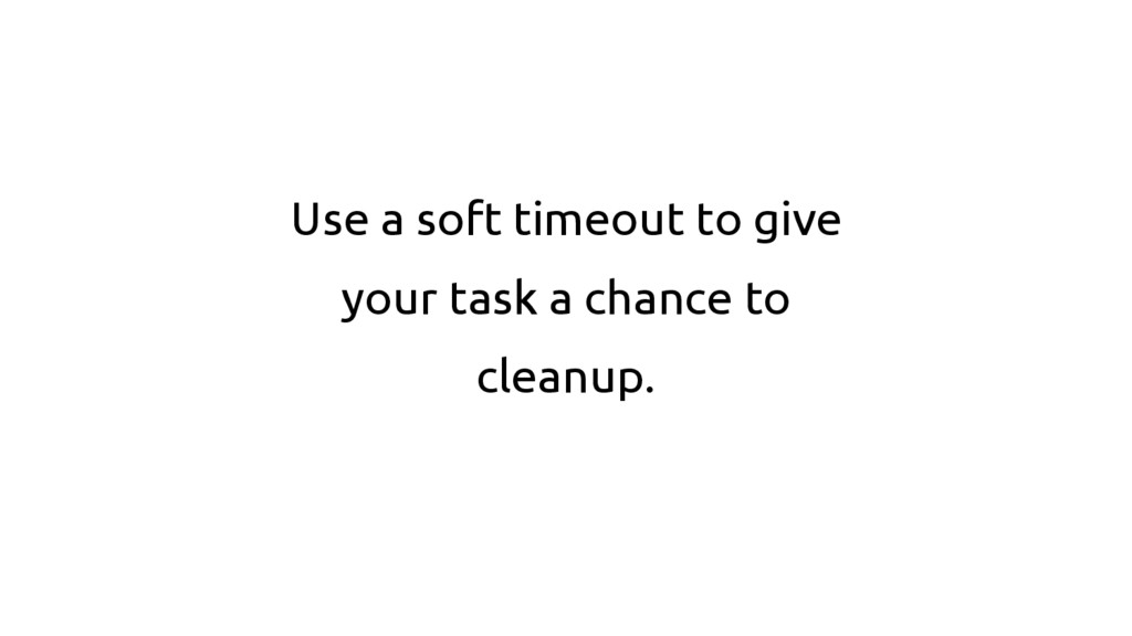 Use a soft timeout to give your task a chance t...