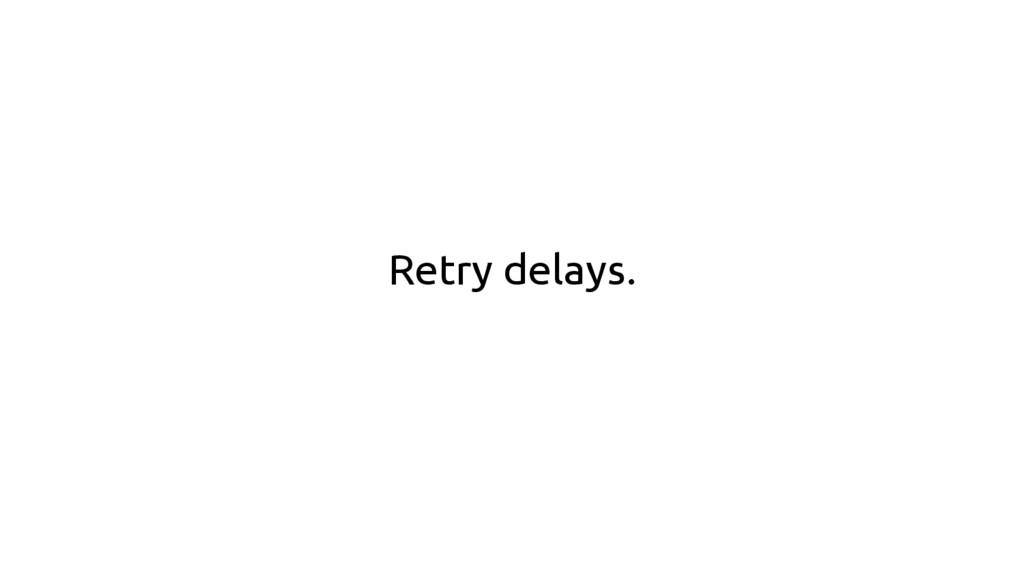 Retry delays.