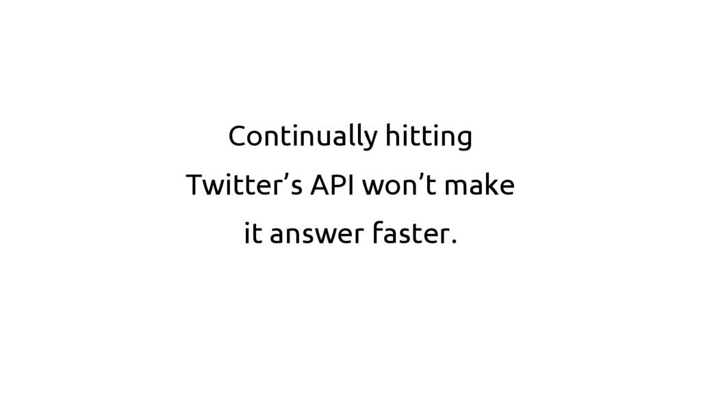 Continually hitting Twitter's API won't make it...