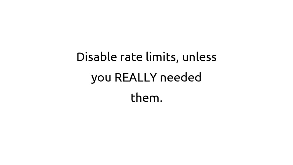 Disable rate limits, unless you REALLY needed t...