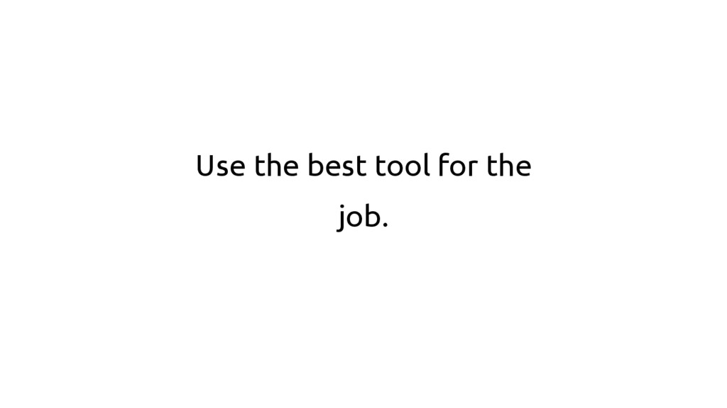 Use the best tool for the job.