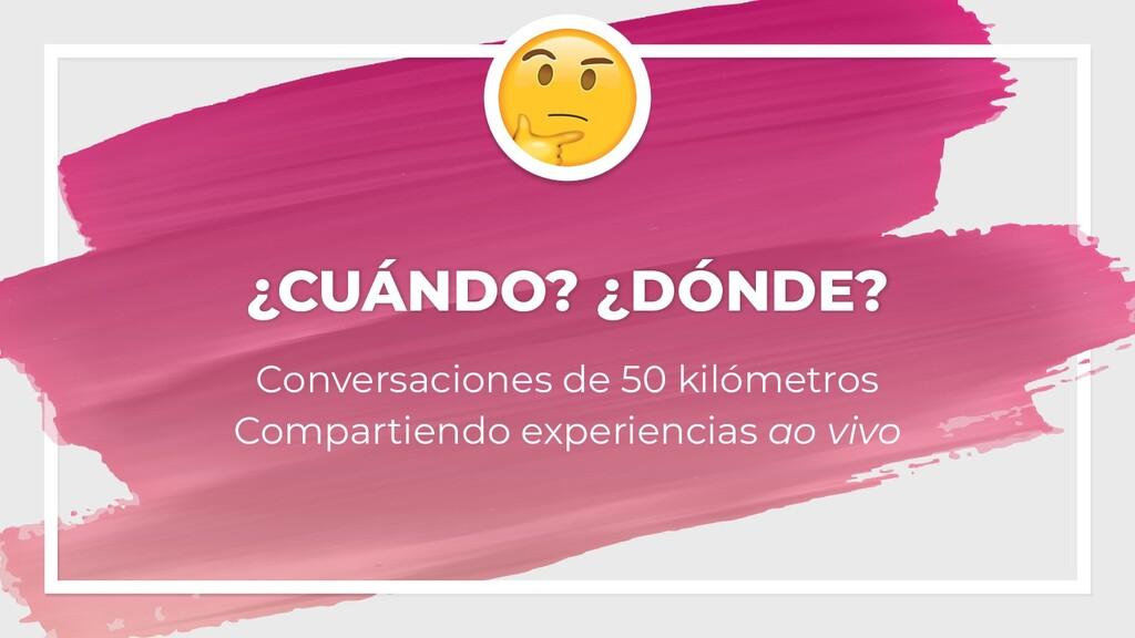 ¿CUÁNDO? ¿DÓNDE? Conversaciones de 50 kilómetro...