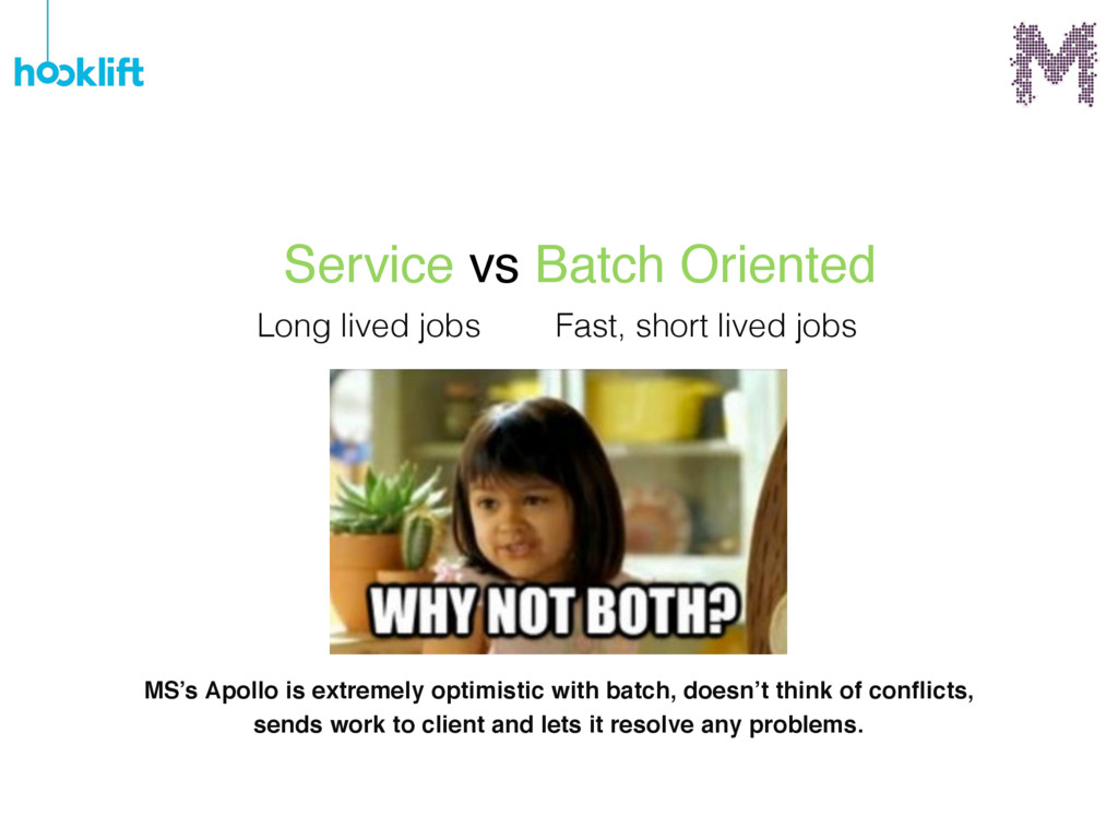 Service vs Batch Oriented Long lived jobs Fast,...