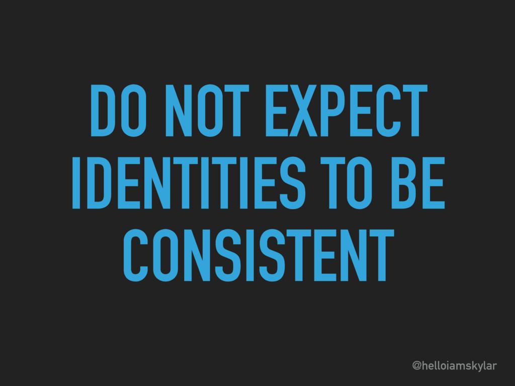@helloiamskylar DO NOT EXPECT IDENTITIES TO BE ...