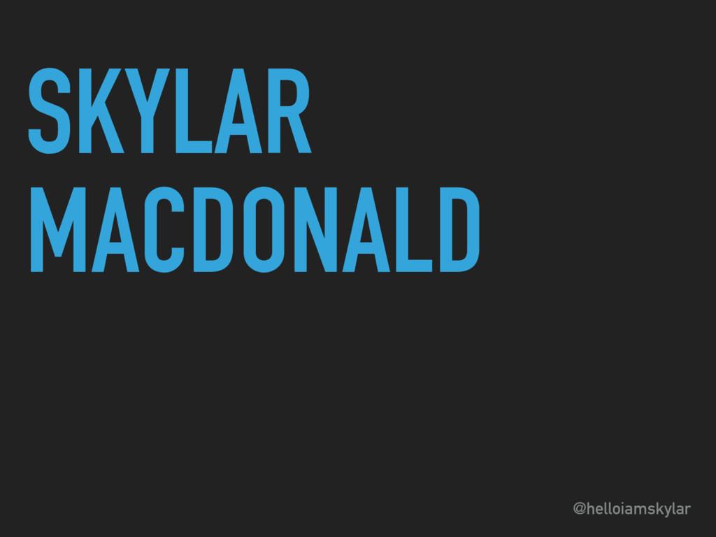 @helloiamskylar SKYLAR MACDONALD