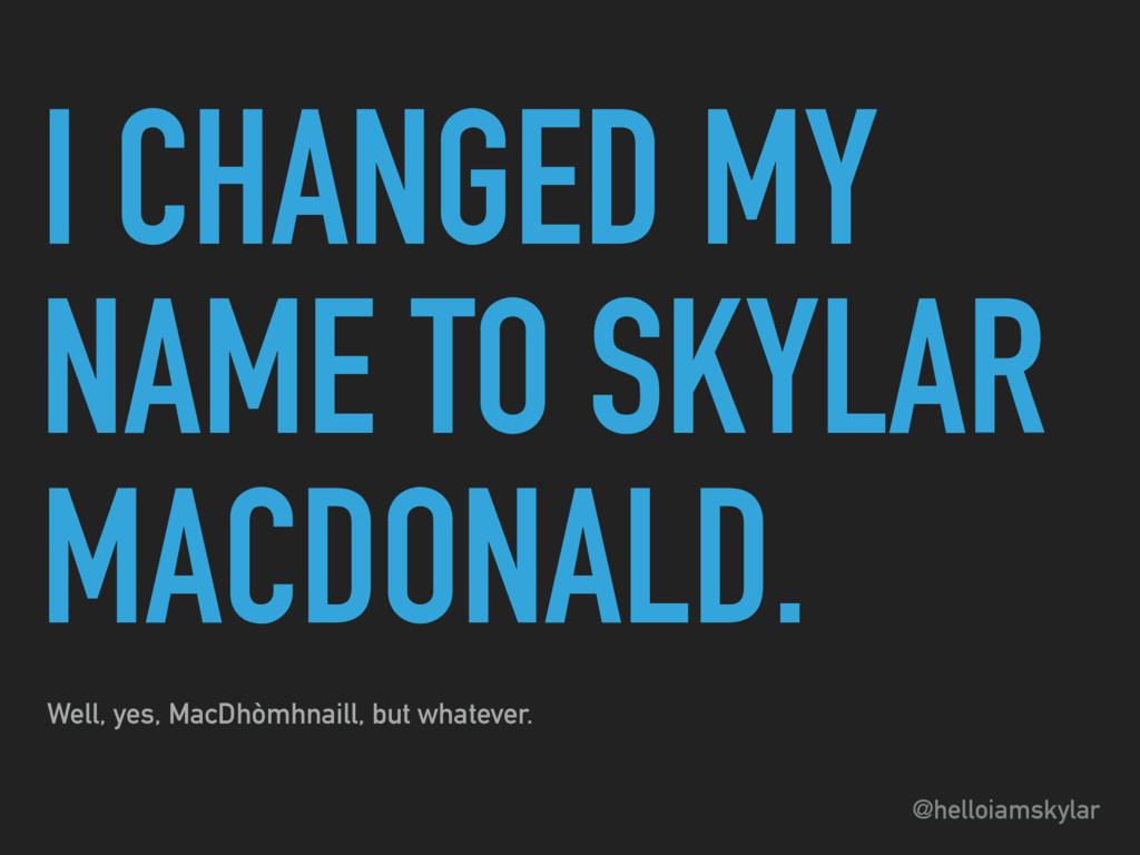@helloiamskylar I CHANGED MY NAME TO SKYLAR MAC...