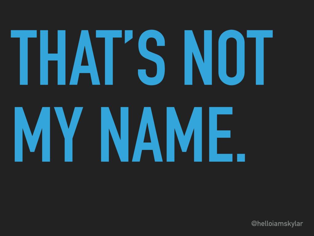 @helloiamskylar THAT'S NOT MY NAME.