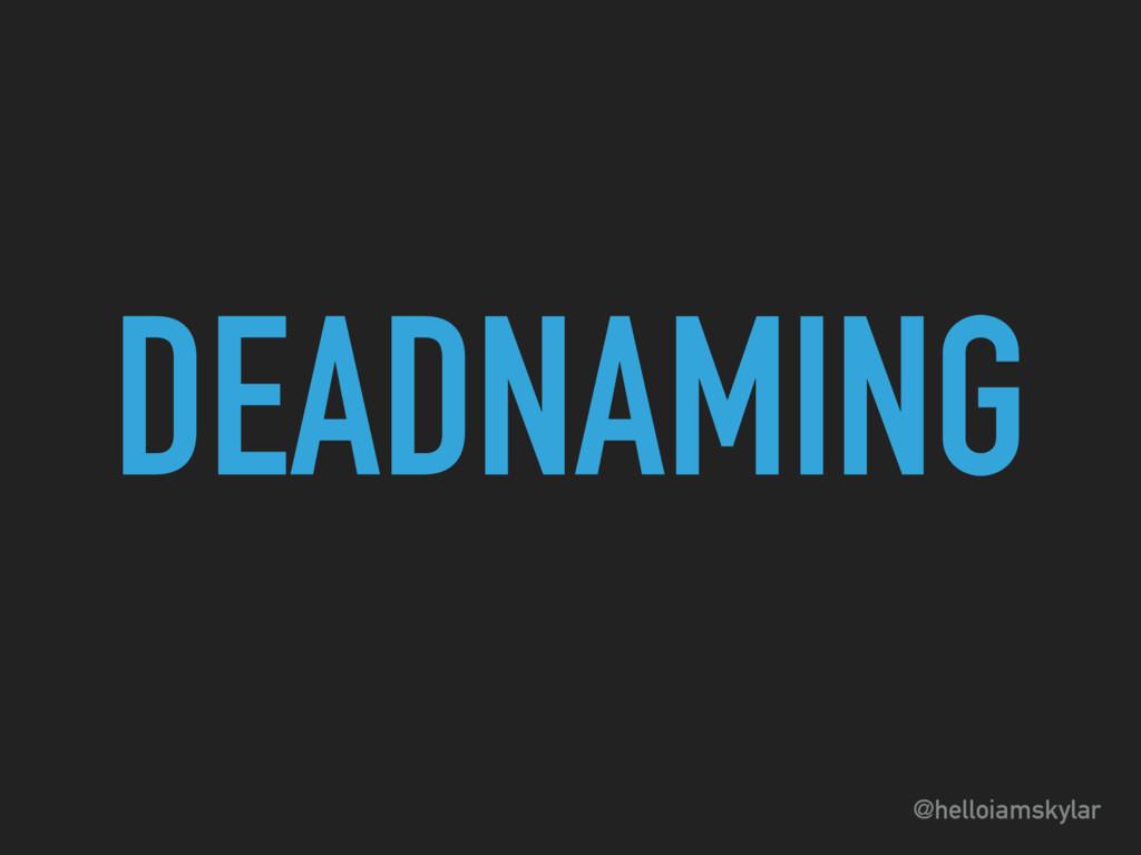 @helloiamskylar DEADNAMING