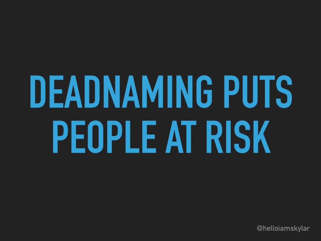 @helloiamskylar DEADNAMING PUTS PEOPLE AT RISK