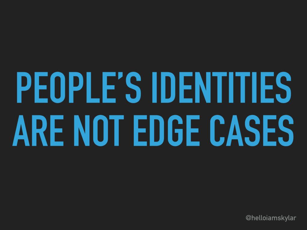 @helloiamskylar PEOPLE'S IDENTITIES ARE NOT EDG...