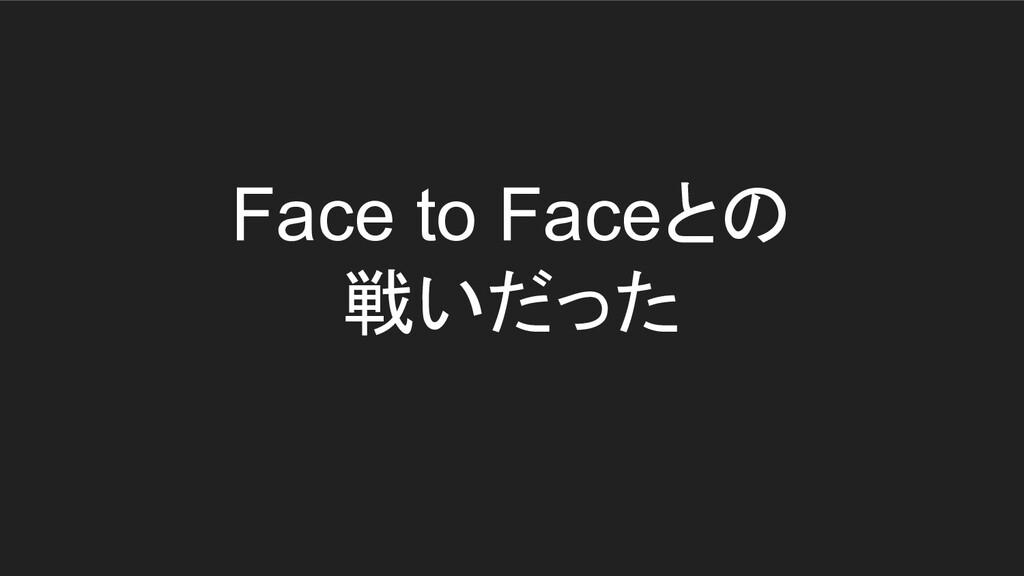 Face to Faceとの 戦いだった