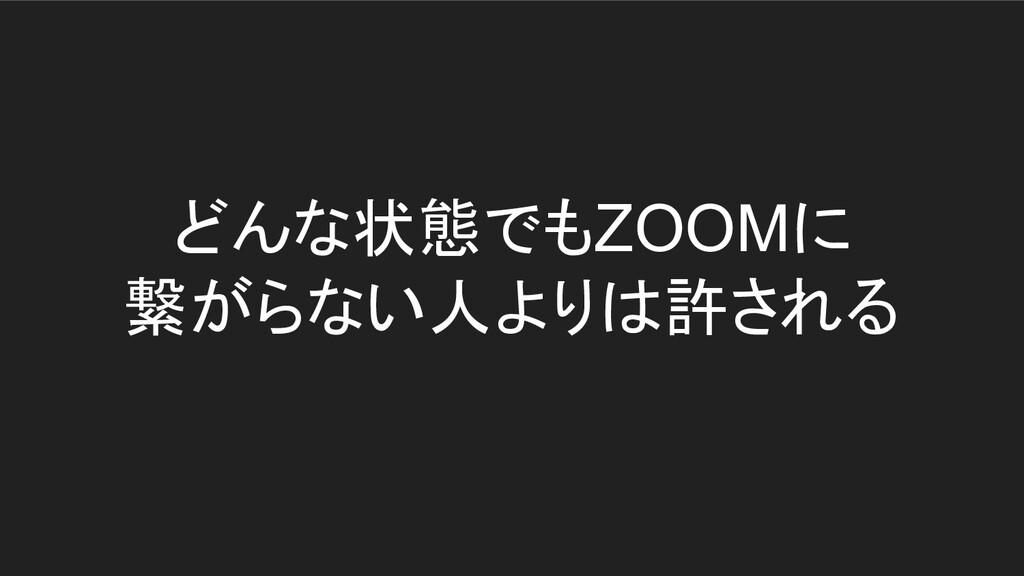 どんな状態でもZOOMに 繋がらない人よりは許される