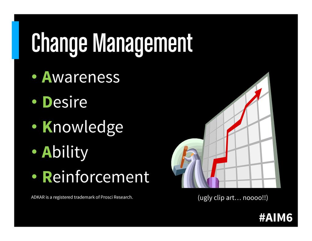 #AIM6 Change Management •Awareness •Desire •...