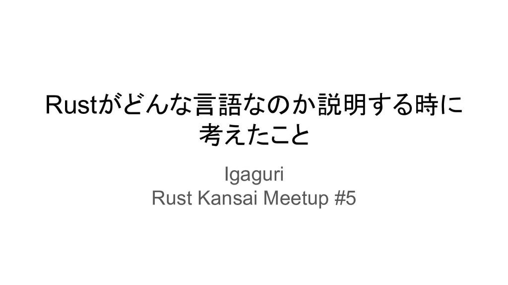 Rustがどんな言語なのか説明する時に 考えたこと Igaguri Rust Kansai M...