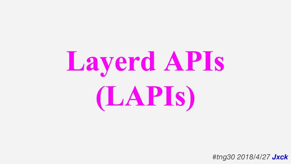 Layerd APIs (LAPIs) #tng30 2018/4/27 Jxck