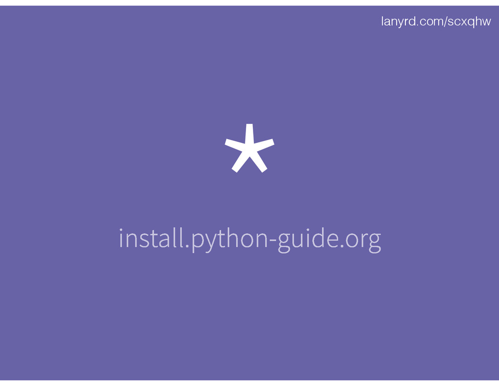 lanyrd.com/scxqhw * install.python-guide.org