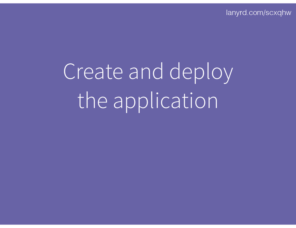 lanyrd.com/scxqhw Create and deploy 