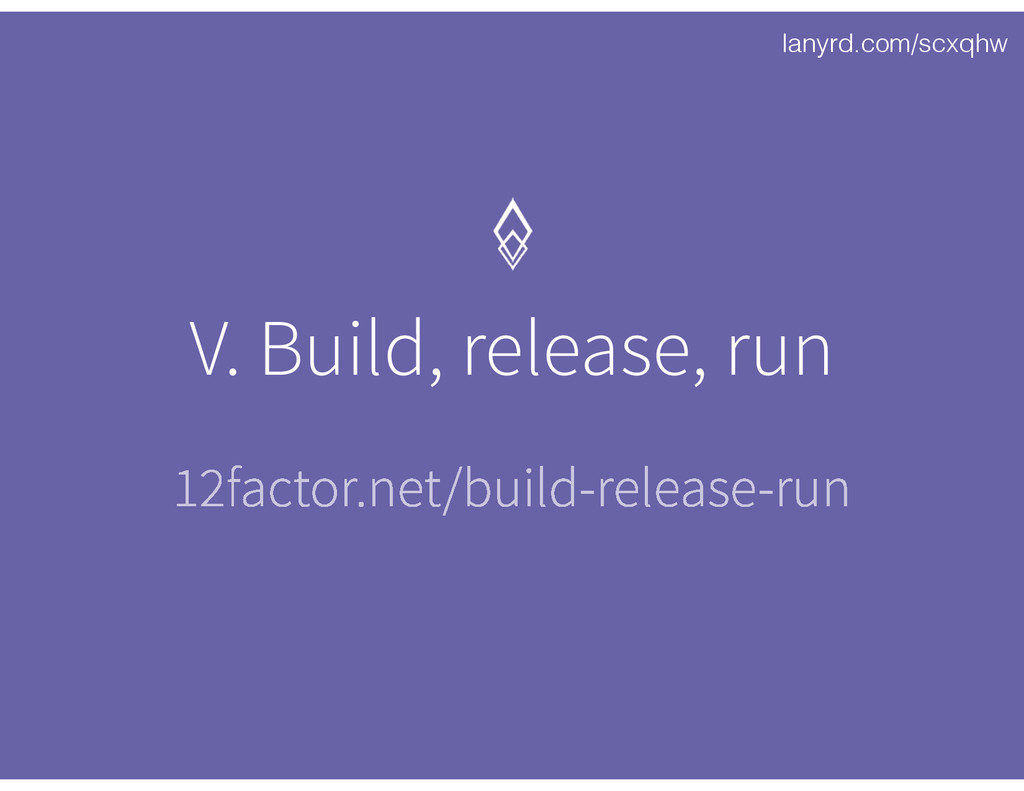 lanyrd.com/scxqhw V. Build, release, run 12fact...