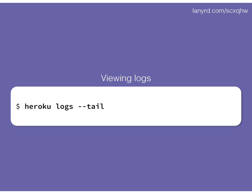 lanyrd.com/scxqhw $ heroku logs --tail Viewing ...