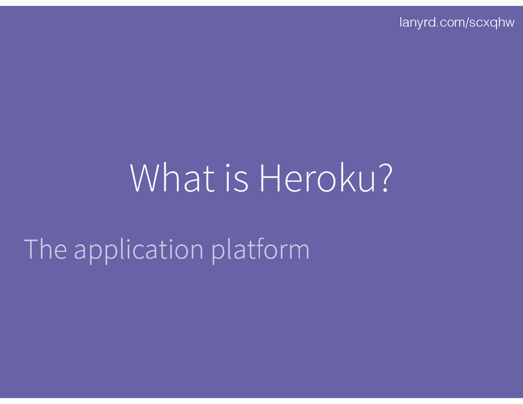 lanyrd.com/scxqhw What is Heroku? The applicati...