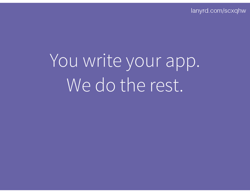 lanyrd.com/scxqhw You write your app. We do the...