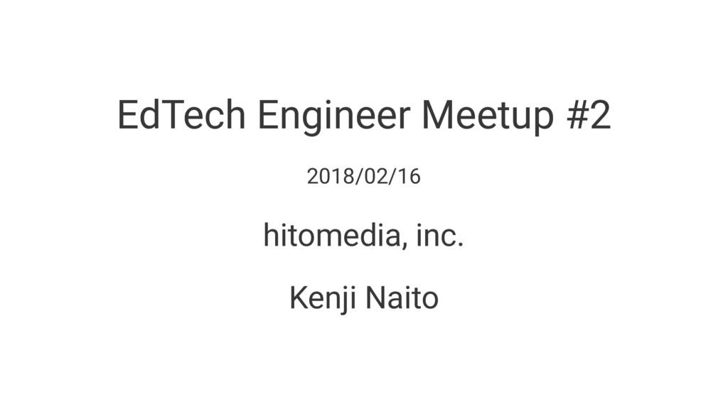 EdTech Engineer Meetup #2 2018/02/16 hitomedia,...