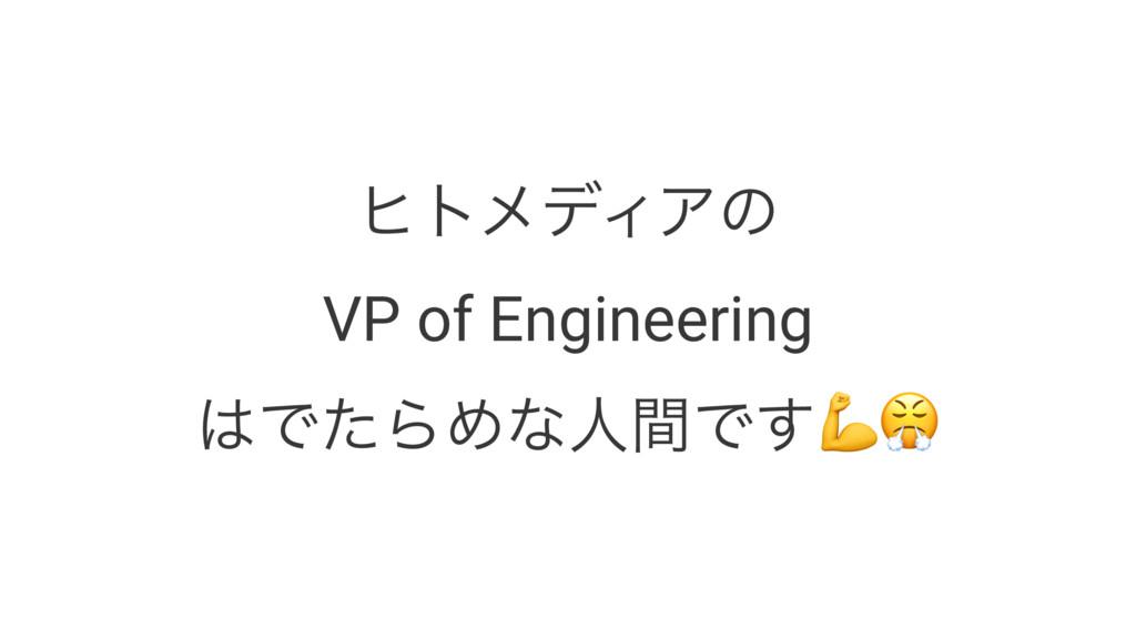 """ώτϝσΟΞͷ VP of Engineering ͰͨΒΊͳਓؒͰ͢!"""""""
