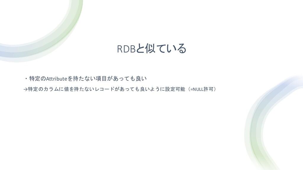RDBと似ている ・特定のAttributeを持たない項目があっても良い →特定のカラムに値を...