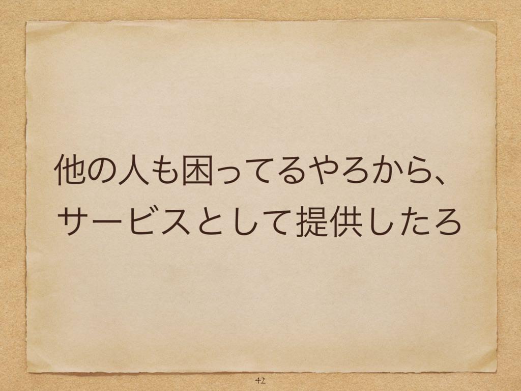 ଞͷਓࠔͬͯΔΖ͔Βɺ αʔϏεͱͯ͠ఏڙͨ͠Ζ 42