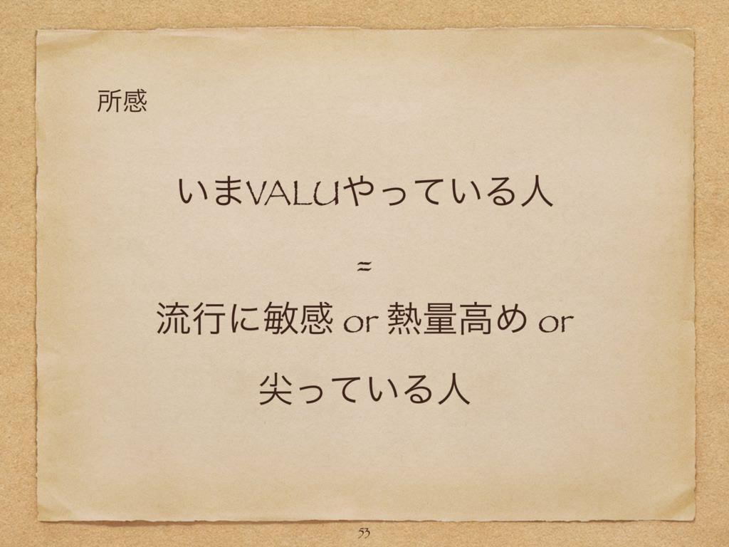͍·VALU͍ͬͯΔਓ = ྲྀߦʹහײ or ྔߴΊ or ઑ͍ͬͯΔਓ 53 ॴײ