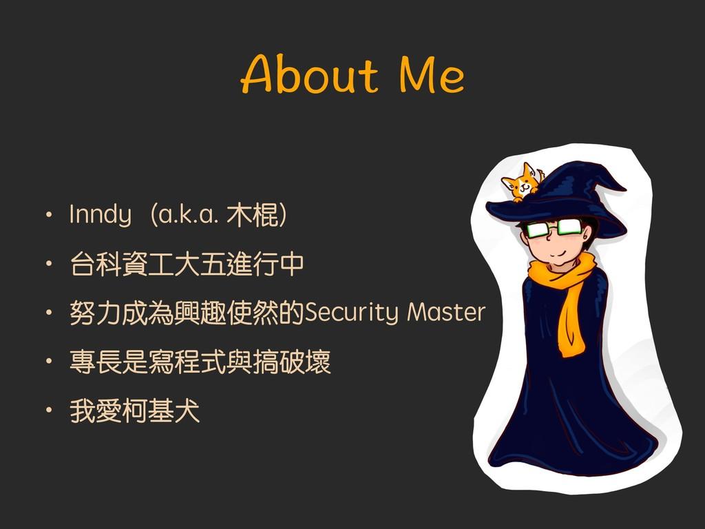 About Me • Inndy(a.k.a. 木棍) • 台科資工大五進行中 • 努力成為興...