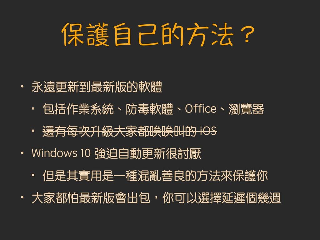 保護自己的方法? • 永遠更新到最新版的軟體 • 包括作業系統、防毒軟體、Office、瀏覽器 ...