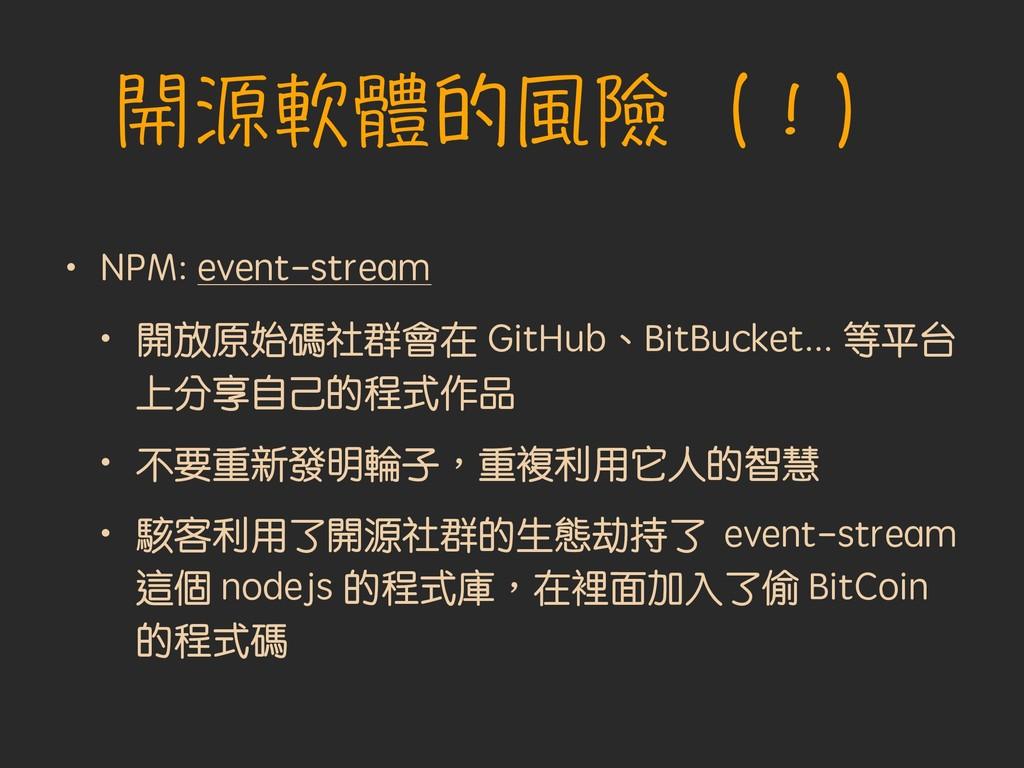 開源軟體的風險(!) • NPM: event-stream • 開放原始碼社群會在 GitH...