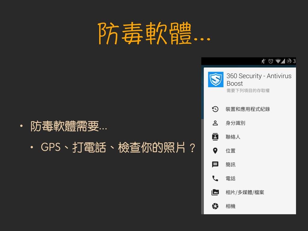 • 防毒軟體需要... • GPS、打電話、檢查你的照片︖ 防毒軟體...