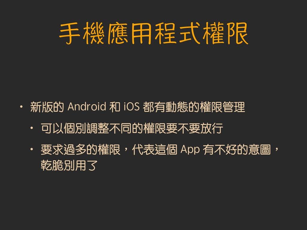 手機應用程式權限 • 新版的 Android 和 iOS 都有動態的權限管理 • 可以個別調整...