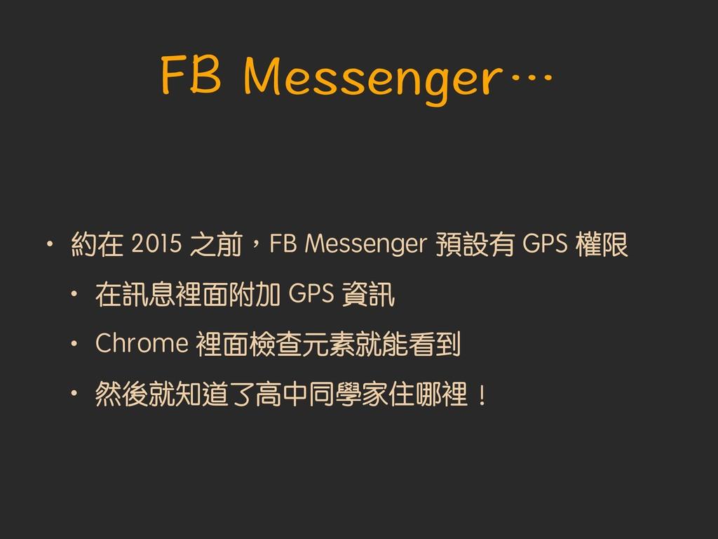 • 約在 2015 之前︐FB Messenger 預設有 GPS 權限 • 在訊息裡面附加 ...