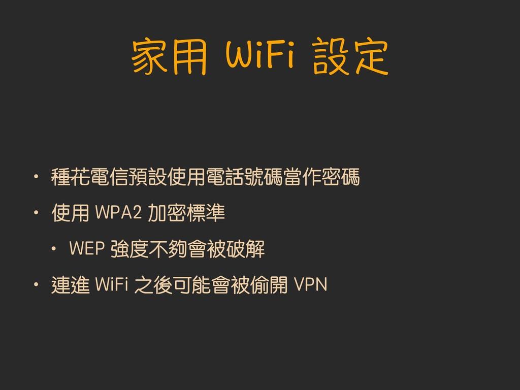 家用 WiFi 設定 • 種花電信預設使用電話號碼當作密碼 • 使用 WPA2 加密標準 • ...