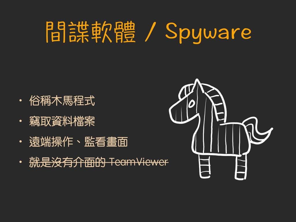 間諜軟體 / Spyware • 俗稱木馬程式 • 竊取資料檔案 • 遠端操作、監看畫面 • ...